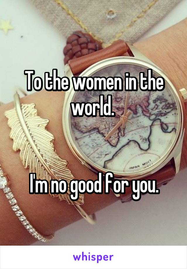 To the women in the world.    I'm no good for you.