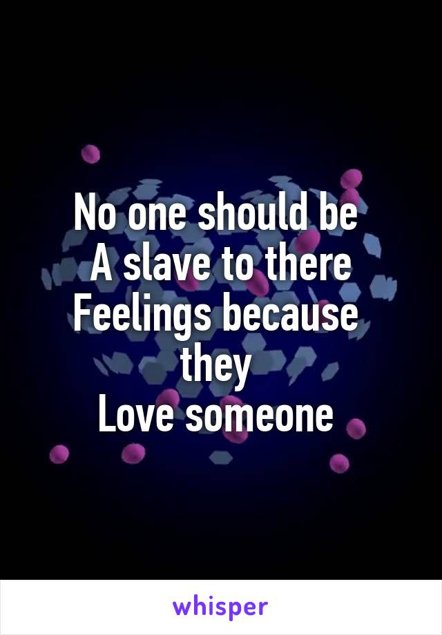 No one should be  A slave to there Feelings because  they  Love someone