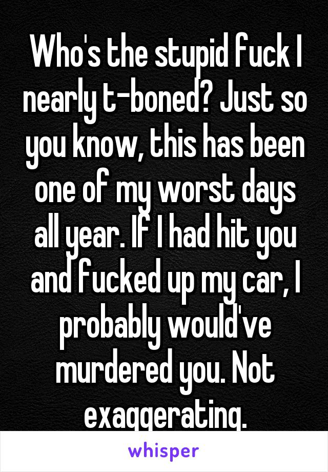 Who's the stupid fuck I nearly t-boned? Just so you know, this has been one of my worst days all year. If I had hit you and fucked up my car, I probably would've murdered you. Not exaggerating.