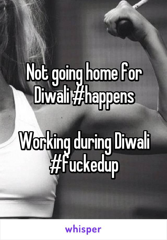 Not going home for Diwali #happens  Working during Diwali #fuckedup