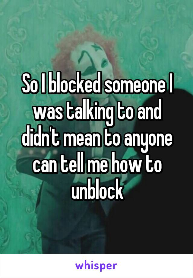 So I blocked someone I was talking to and didn't mean to anyone can tell me how to unblock