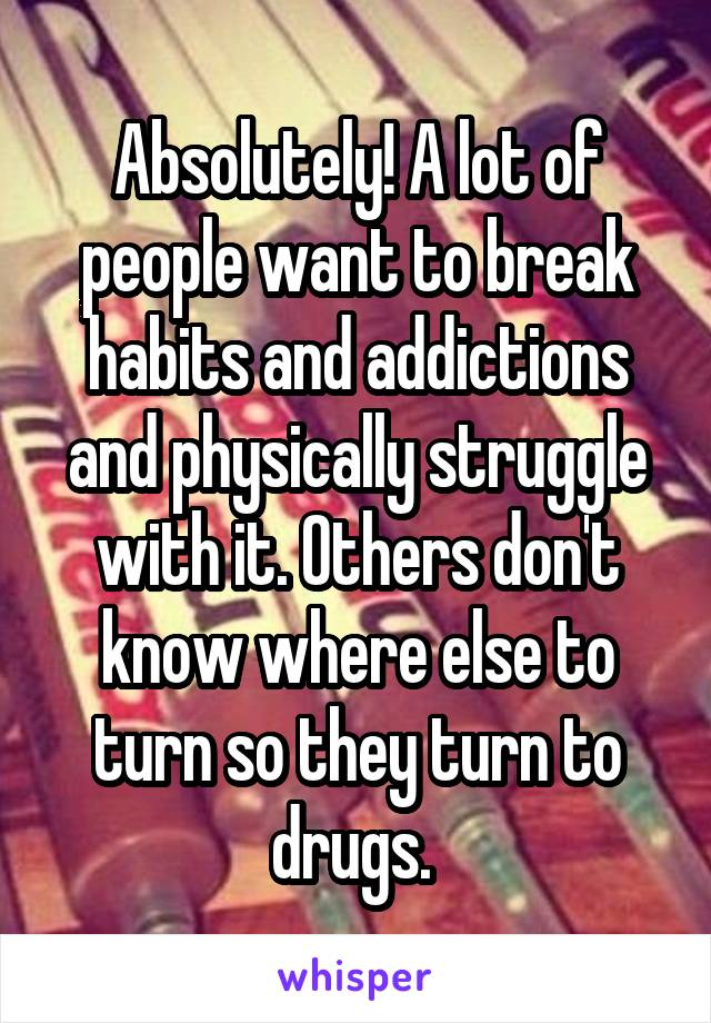 Absolutely! A lot of people want to break habits and addictions and physically struggle with it. Others don't know where else to turn so they turn to drugs.