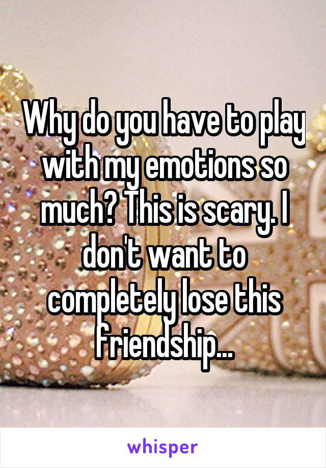 Why do you have to play with my emotions so much? This is scary. I don't want to completely lose this friendship...