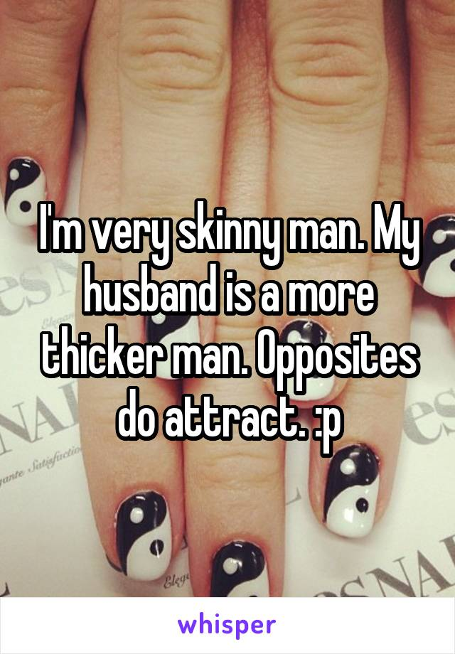 I'm very skinny man. My husband is a more thicker man. Opposites do attract. :p
