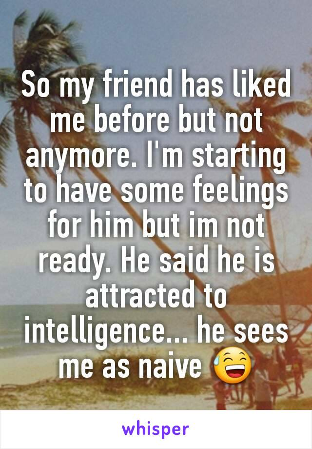 So my friend has liked me before but not anymore. I'm starting to have some feelings for him but im not ready. He said he is attracted to intelligence... he sees me as naive 😅