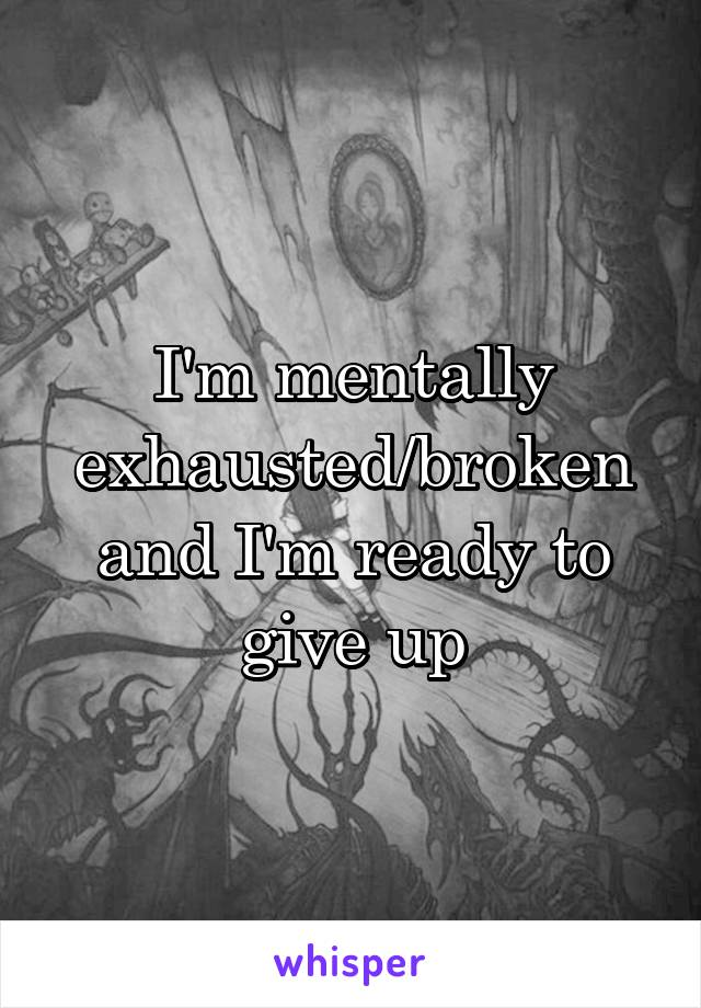 I'm mentally exhausted/broken and I'm ready to give up