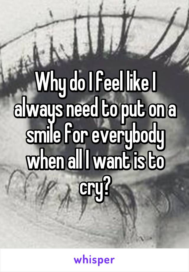 Why do I feel like I always need to put on a smile for everybody when all I want is to cry?