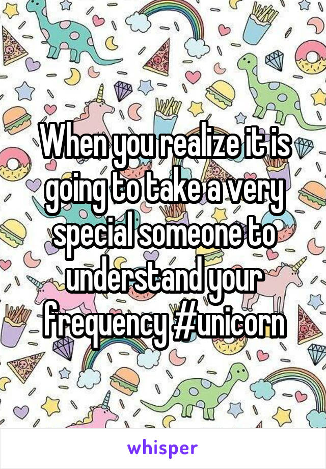 When you realize it is going to take a very special someone to understand your frequency #unicorn