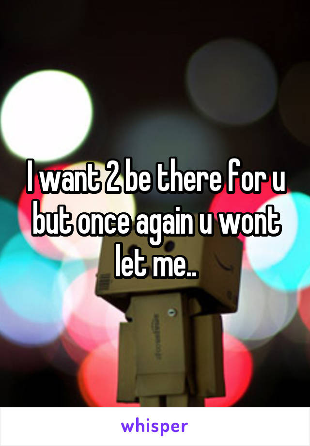 I want 2 be there for u but once again u wont let me..