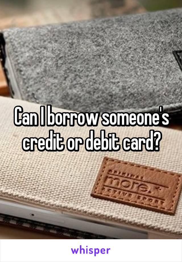 Can I borrow someone's credit or debit card?