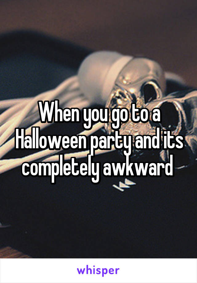 When you go to a Halloween party and its completely awkward