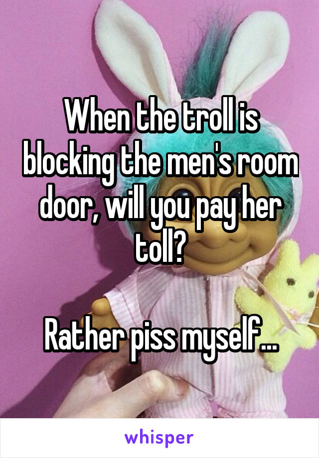 When the troll is blocking the men's room door, will you pay her toll?  Rather piss myself...