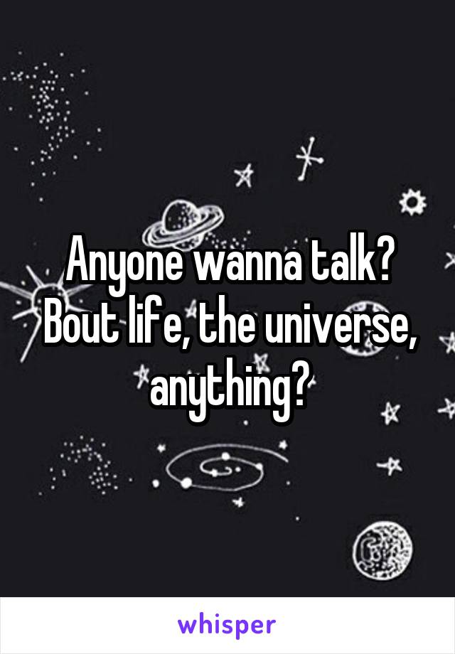 Anyone wanna talk? Bout life, the universe, anything?