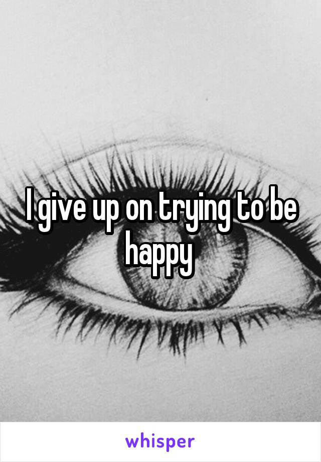 I give up on trying to be happy