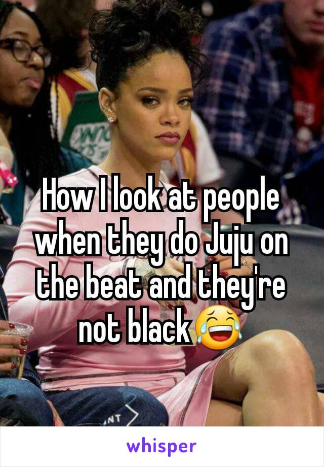 How I look at people when they do Juju on the beat and they're not black😂