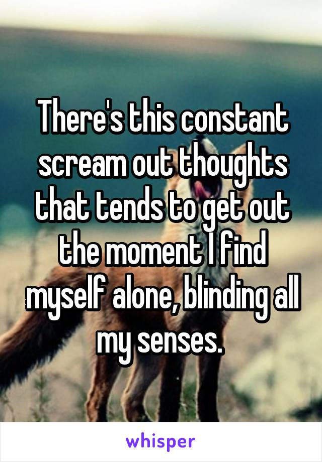There's this constant scream out thoughts that tends to get out the moment I find myself alone, blinding all my senses.