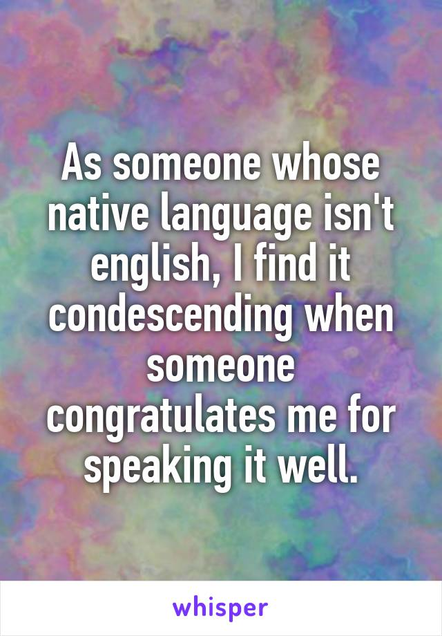 As someone whose native language isn't english, I find it condescending when someone congratulates me for speaking it well.