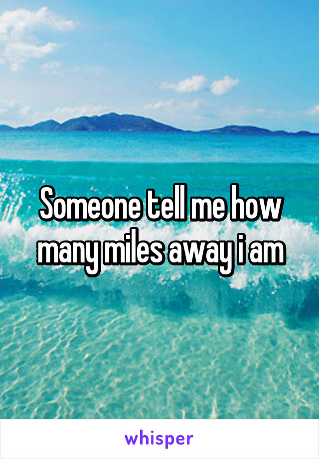 Someone tell me how many miles away i am