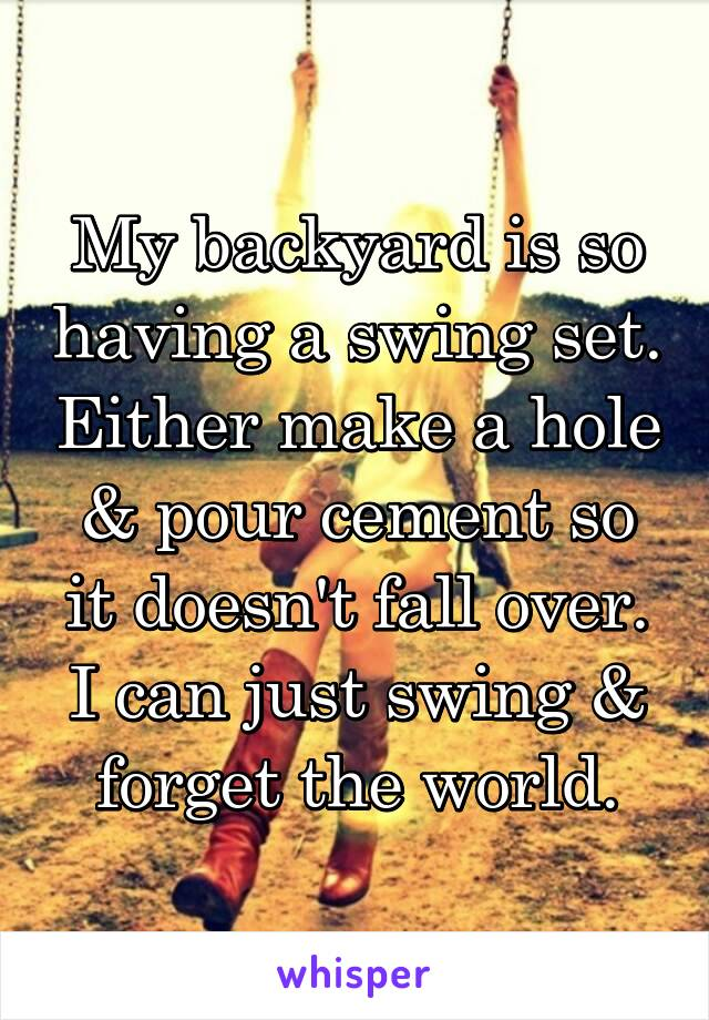 My backyard is so having a swing set. Either make a hole & pour cement so it doesn't fall over. I can just swing & forget the world.