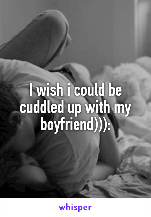 I wish i could be cuddled up with my boyfriend))):