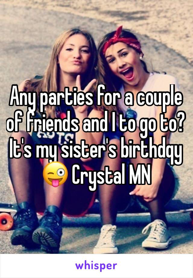 Any parties for a couple of friends and I to go to? It's my sister's birthdqy 😜 Crystal MN
