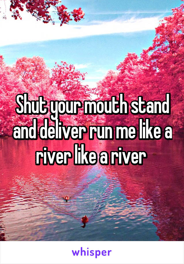 Shut your mouth stand and deliver run me like a river like a river