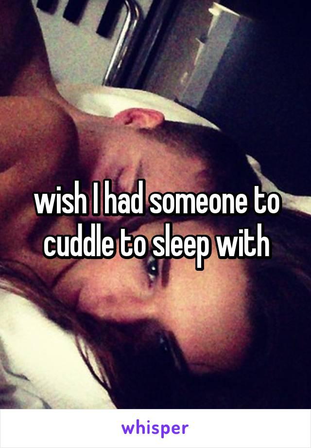 wish I had someone to cuddle to sleep with