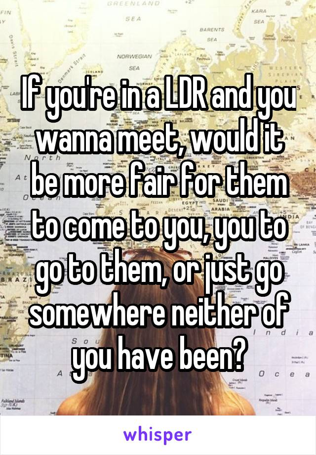 If you're in a LDR and you wanna meet, would it be more fair for them to come to you, you to go to them, or just go somewhere neither of you have been?