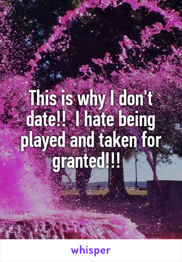 This is why I don't date!!  I hate being played and taken for granted!!!