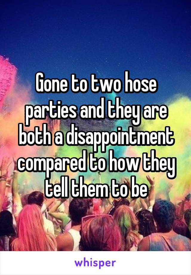 Gone to two hose parties and they are both a disappointment compared to how they tell them to be