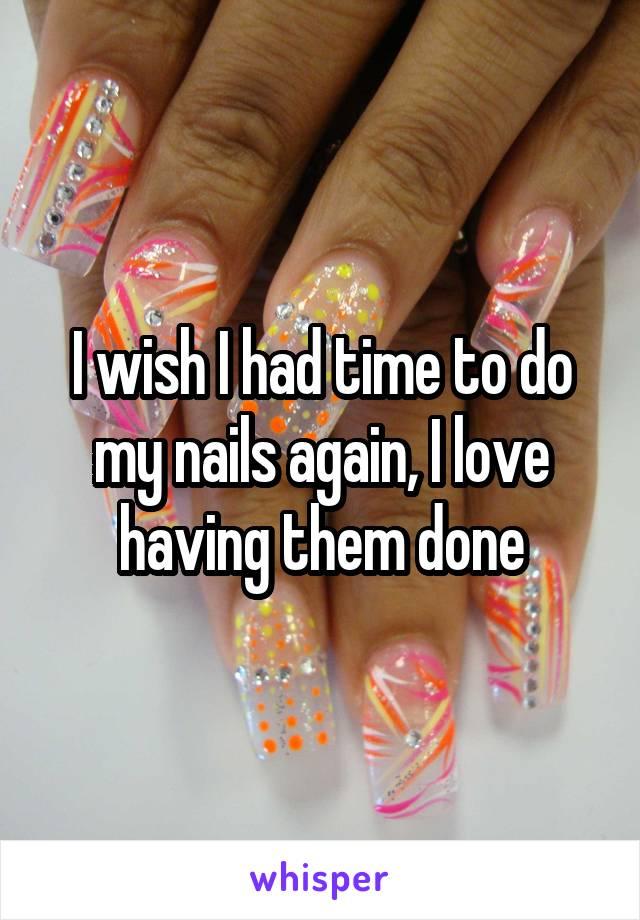 I wish I had time to do my nails again, I love having them done