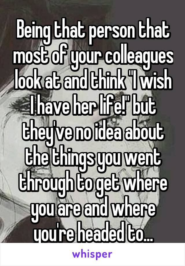 """Being that person that most of your colleagues look at and think """"I wish I have her life!"""" but they've no idea about the things you went through to get where you are and where you're headed to..."""