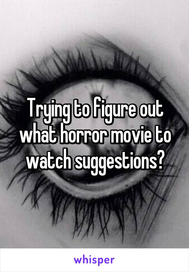 Trying to figure out what horror movie to watch suggestions?