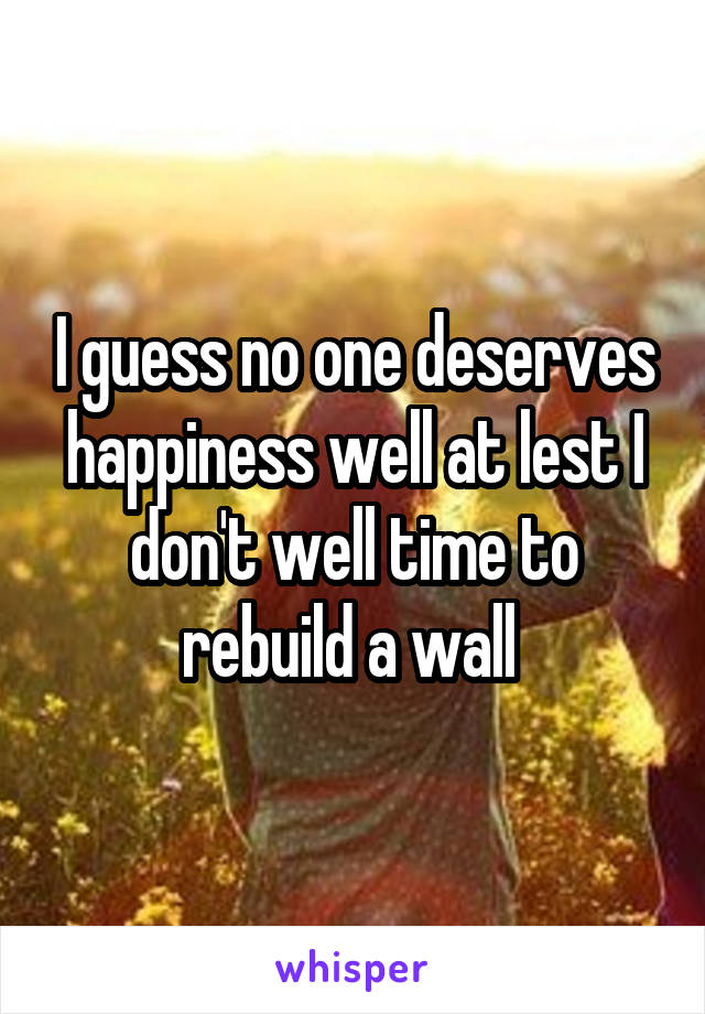 I guess no one deserves happiness well at lest I don't well time to rebuild a wall