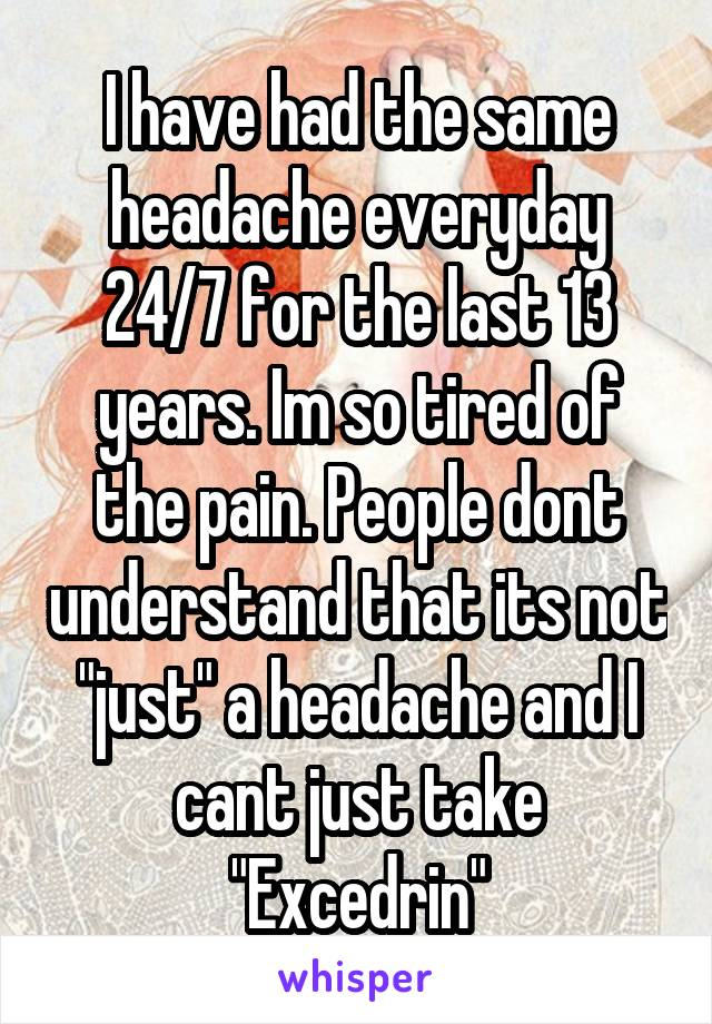 """I have had the same headache everyday 24/7 for the last 13 years. Im so tired of the pain. People dont understand that its not """"just"""" a headache and I cant just take """"Excedrin"""""""