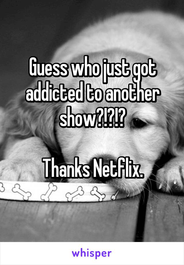Guess who just got addicted to another show?!?!?  Thanks Netflix.