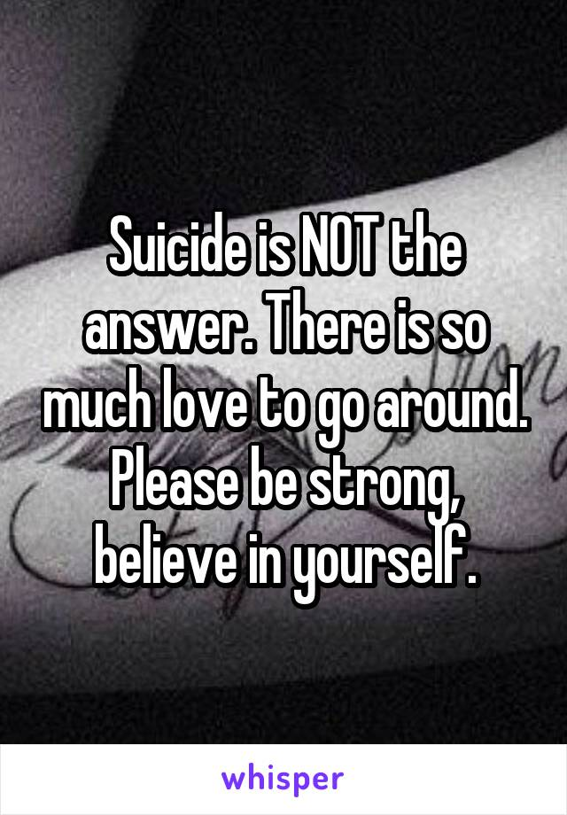 Suicide is NOT the answer. There is so much love to go around. Please be strong, believe in yourself.