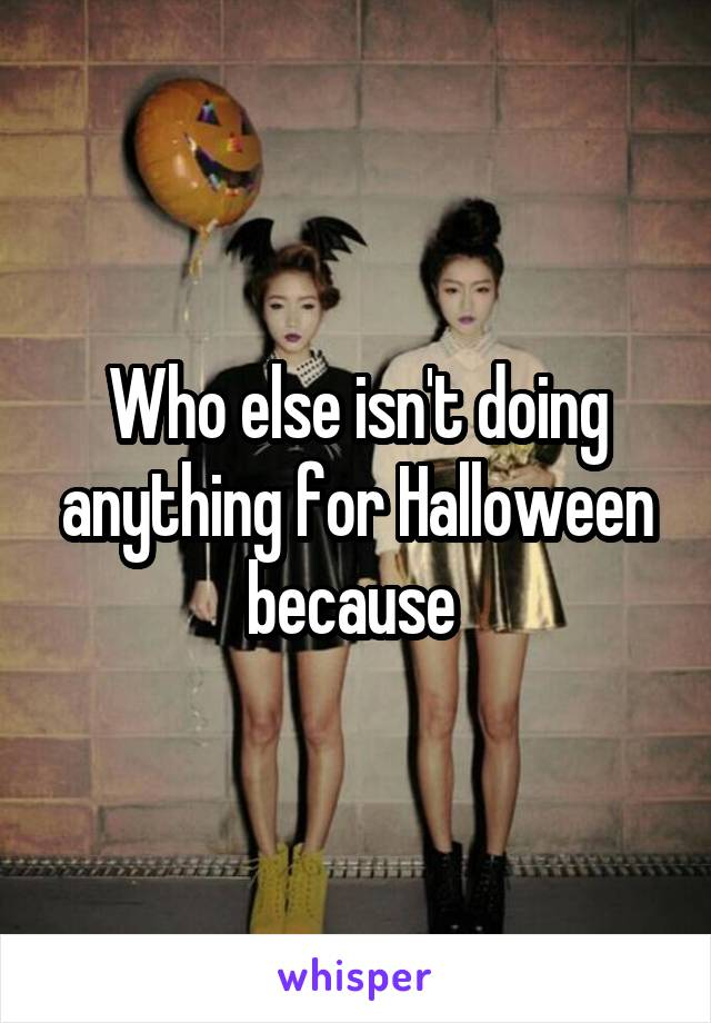 Who else isn't doing anything for Halloween because