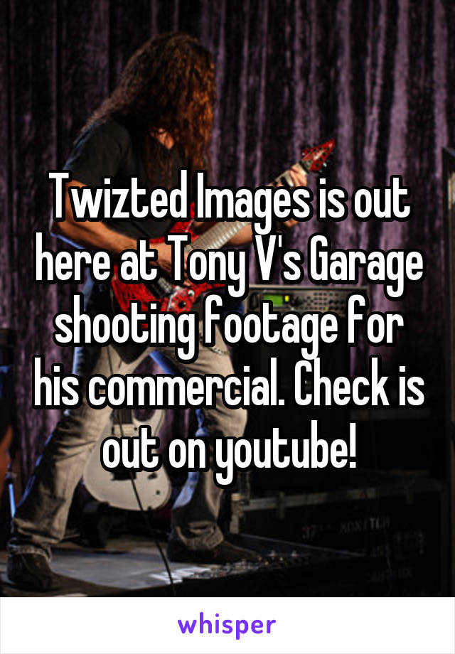 Twizted Images is out here at Tony V's Garage shooting footage for his commercial. Check is out on youtube!