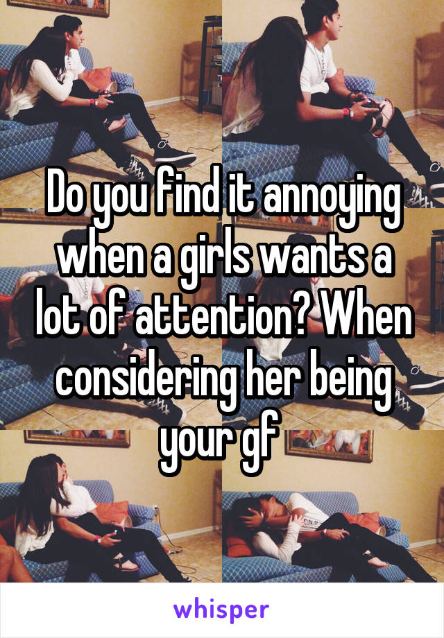 Do you find it annoying when a girls wants a lot of attention? When considering her being your gf