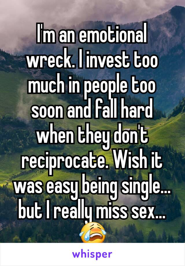 I'm an emotional wreck. I invest too much in people too soon and fall hard when they don't reciprocate. Wish it was easy being single... but I really miss sex... 😭