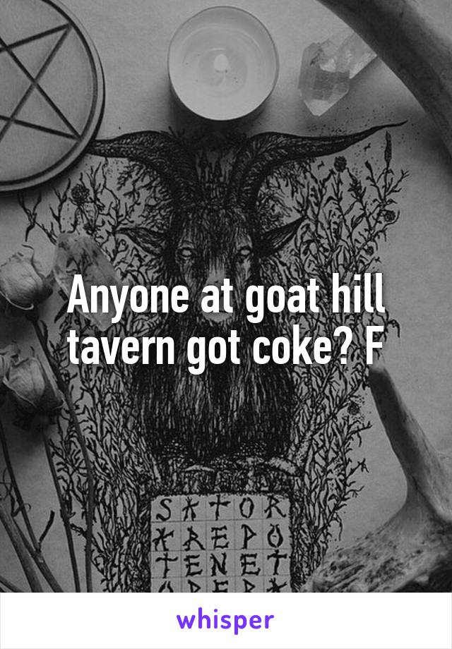 Anyone at goat hill tavern got coke? F