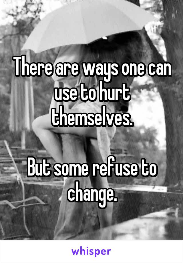 There are ways one can use to hurt themselves.  But some refuse to change.