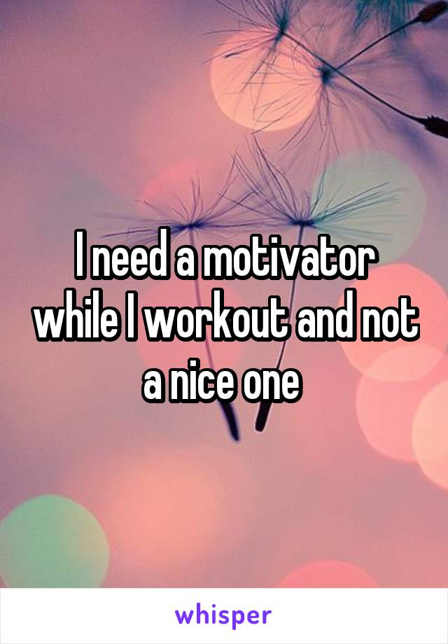 I need a motivator while I workout and not a nice one