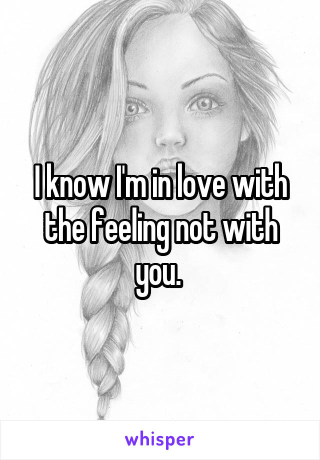 I know I'm in love with the feeling not with you.