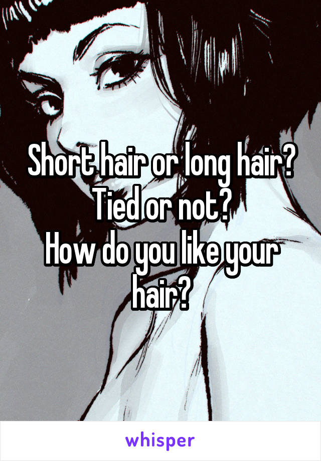 Short hair or long hair? Tied or not? How do you like your hair?