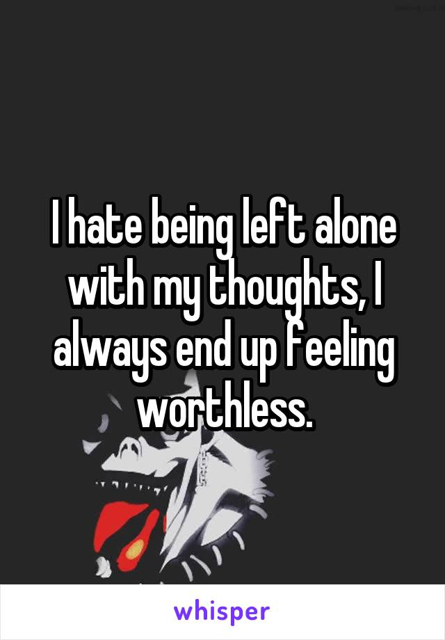 I hate being left alone with my thoughts, I always end up feeling worthless.