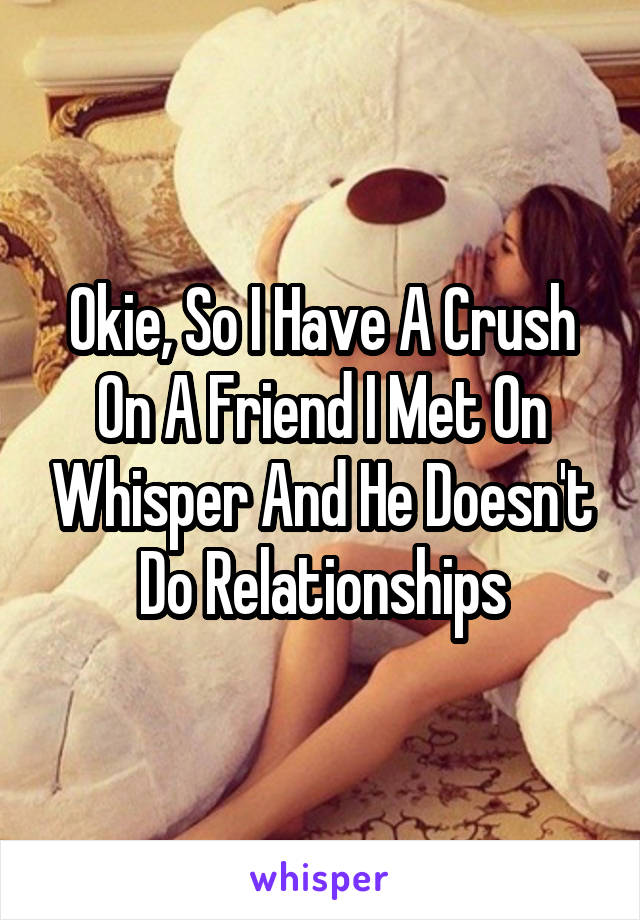 Okie, So I Have A Crush On A Friend I Met On Whisper And He Doesn't Do Relationships