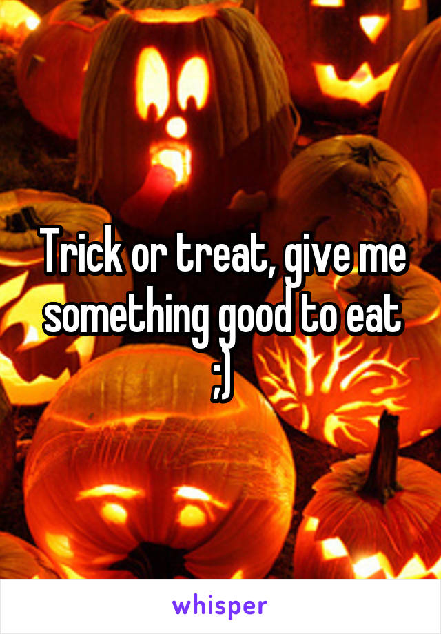 Trick or treat, give me something good to eat ;)