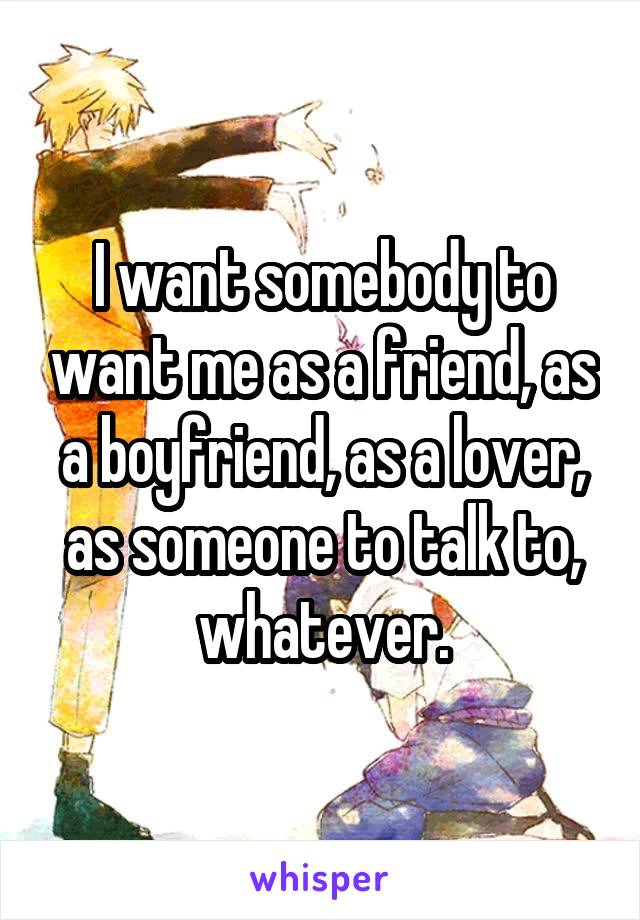 I want somebody to want me as a friend, as a boyfriend, as a lover, as someone to talk to, whatever.